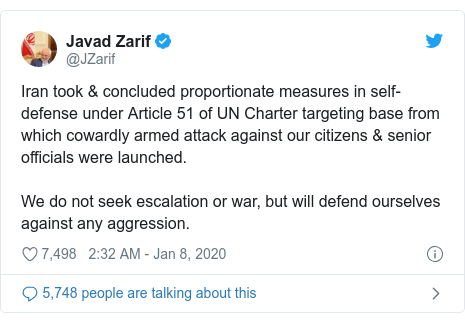 Twitter post by @JZarif: Iran took & concluded proportionate measures in self-defense under Article 51 of UN Charter targeting base from which cowardly armed attack against our citizens & senior officials were launched.We do not seek escalation or war, but will defend ourselves against any aggression.